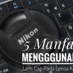5 Manfaat Menggunakan Lans Cap Pada Lensa Kamera