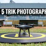 5 Trik Photography Memakai Pesawat Tanpa Awak