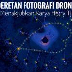 Deretan Fotografi Drone Yang Menakjubkan Karya Herry Tjiang