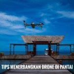 Tips Menerbangkan Drone Di Pantai