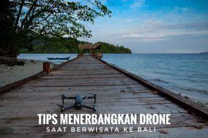 Tips menerbangkan drone saat berwisata