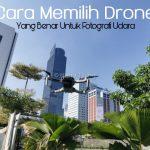 Cara Memilih Drone Yang Benar Untuk Fotografi Udara