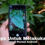 Tips Untuk Melakukan Fotografi Ponsel Android